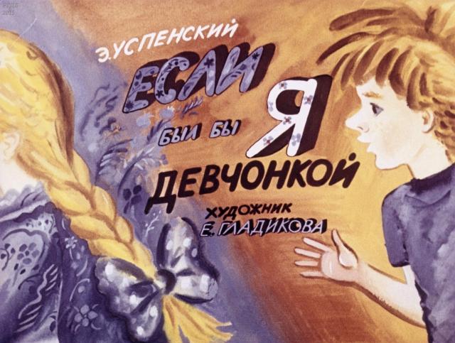 Если был бы я девчонкой / Успенский Э.; Худож. Гладикова Е.- Москва : Диафильм, 1987.- 1 дф. (35 кд.) Смотреть: http://arch.rgdb.ru/xmlui/handle/123456789/38039