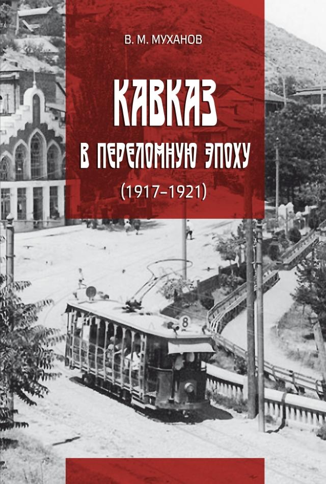 В. М. Муханов. Кавказ в переломную эпоху: 1917–1921 годы. М., 2019